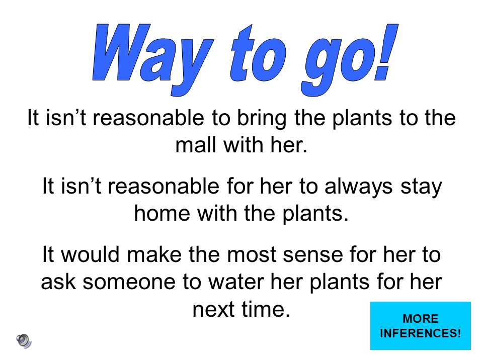 Way to go! It isn't reasonable to bring the plants to the mall with her. It isn't reasonable for her to always stay home with the plants.