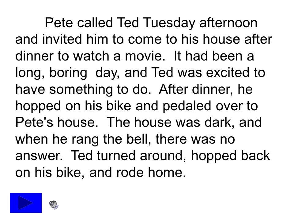 Pete called Ted Tuesday afternoon and invited him to come to his house after dinner to watch a movie.