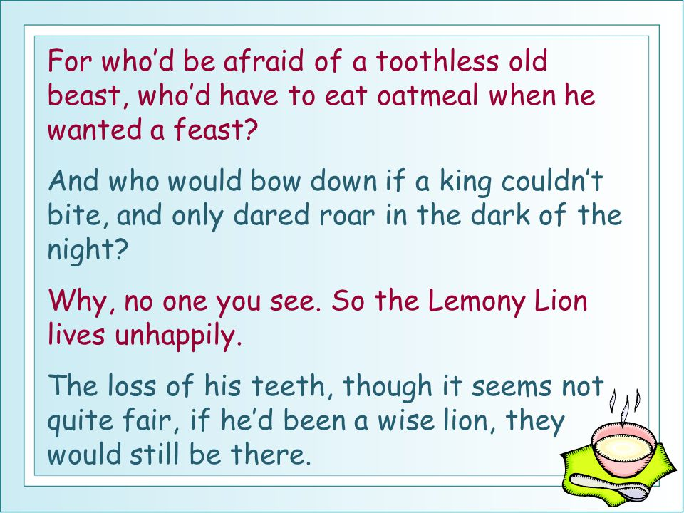 For who'd be afraid of a toothless old beast, who'd have to eat oatmeal when he wanted a feast