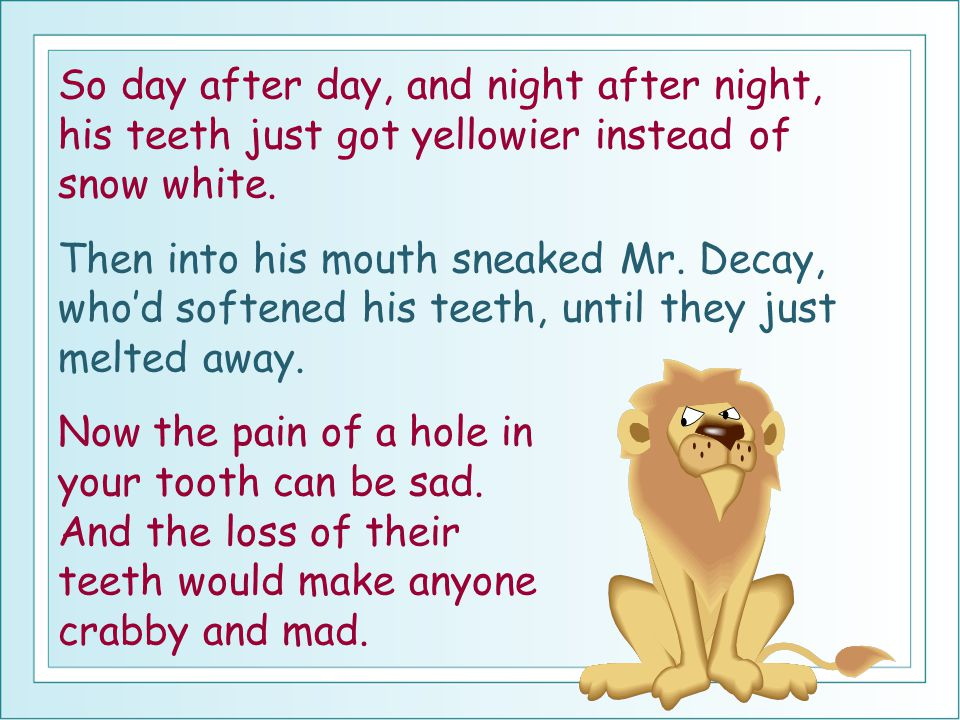 So day after day, and night after night, his teeth just got yellowier instead of snow white.