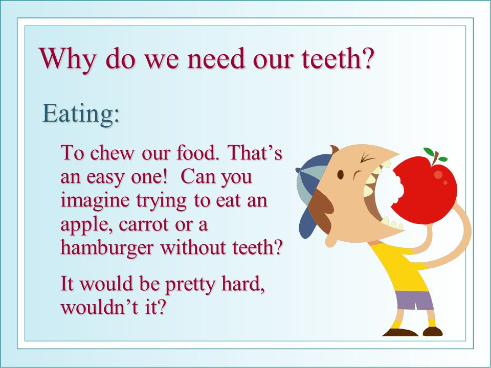 Why do we need our teeth Eating: