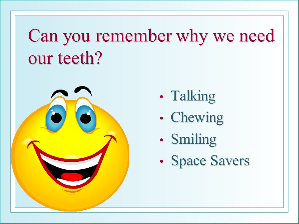 Can you remember why we need our teeth