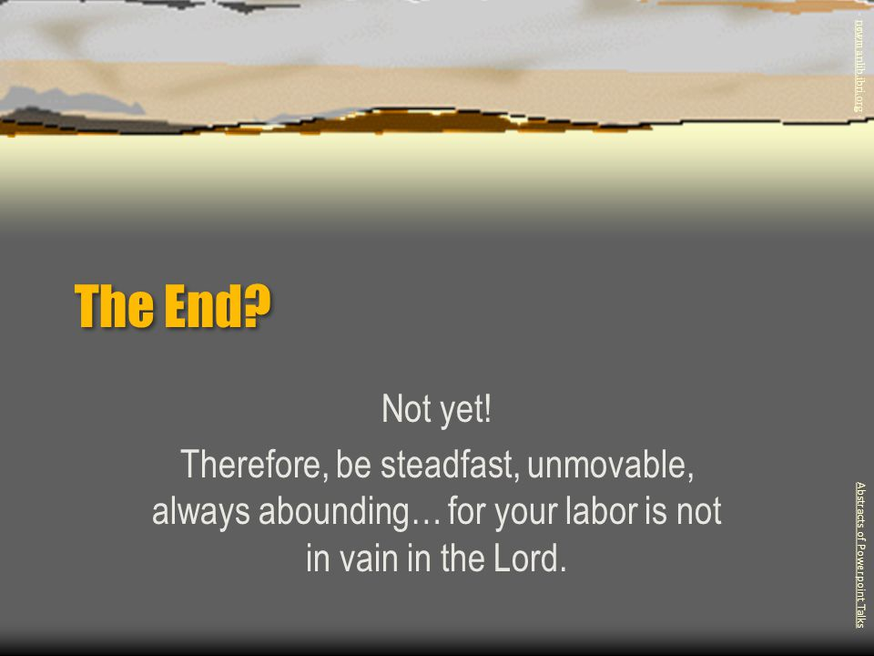 - newmanlib.ibri.org - The End Not yet! Therefore, be steadfast, unmovable, always abounding… for your labor is not in vain in the Lord.