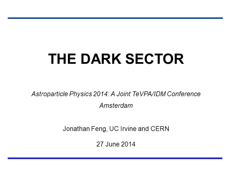 THE DARK SECTOR Astroparticle Physics 2014: A Joint TeVPA/IDM Conference. Amsterdam. Jonathan Feng, UC Irvine and CERN.