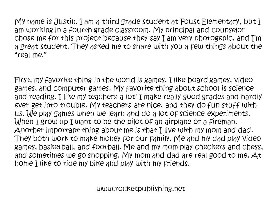 My name is Justin. I am a third grade student at Foust Elementary, but I am working in a fourth grade classroom. My principal and counselor chose me for this project because they say I am very photogenic, and I'm a great student. They asked me to share with you a few things about the real me.