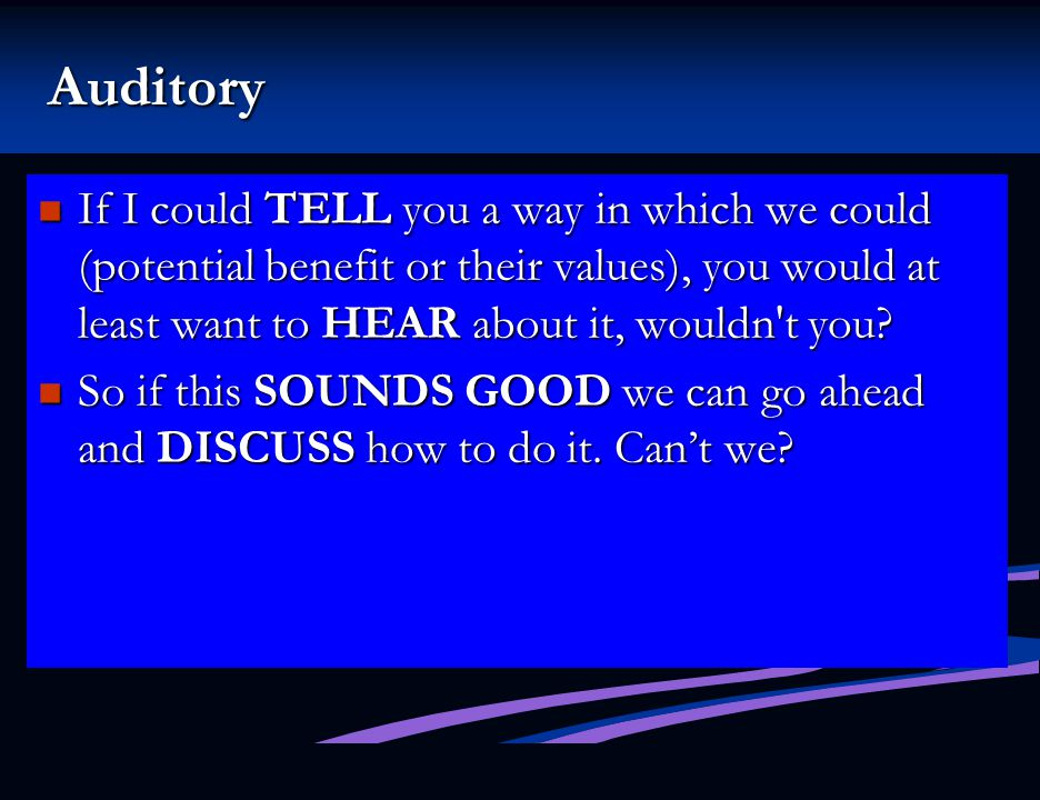 Auditory If I could TELL you a way in which we could (potential benefit or their values), you would at least want to HEAR about it, wouldn t you
