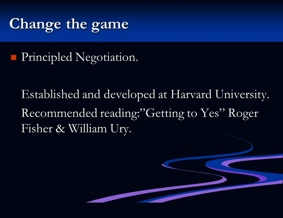 Change the game Principled Negotiation.