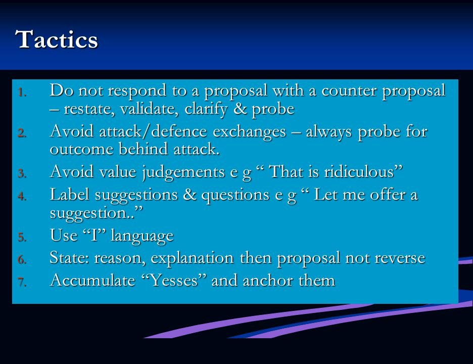 Tactics Do not respond to a proposal with a counter proposal – restate, validate, clarify & probe.