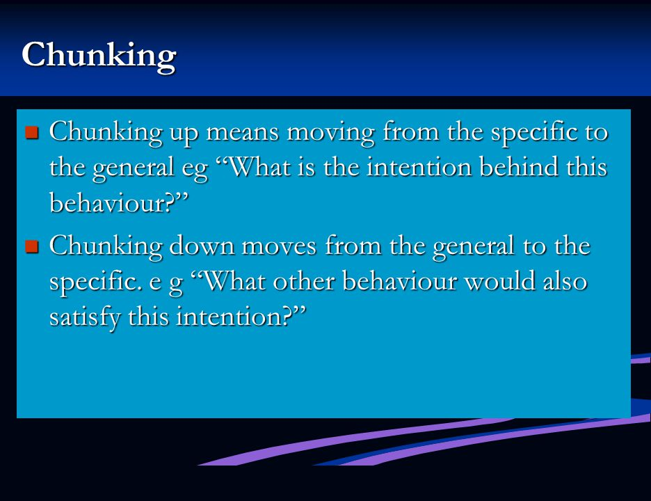 Chunking Chunking up means moving from the specific to the general eg What is the intention behind this behaviour