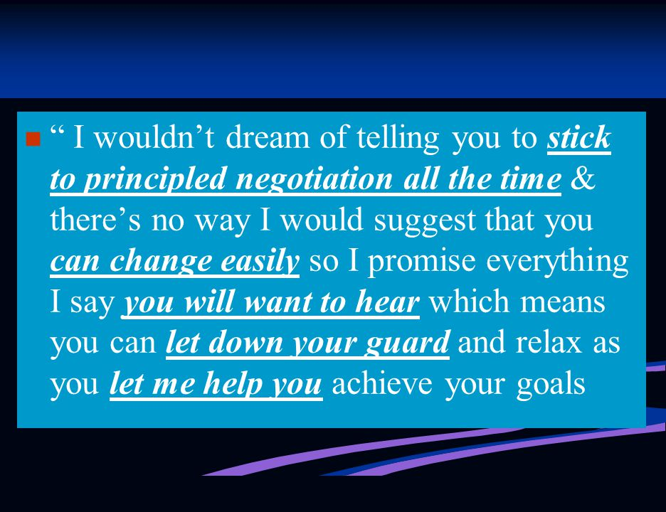 I wouldn't dream of telling you to stick to principled negotiation all the time & there's no way I would suggest that you can change easily so I promise everything I say you will want to hear which means you can let down your guard and relax as you let me help you achieve your goals