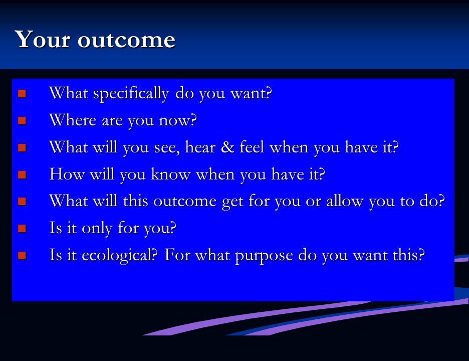 Your outcome What specifically do you want Where are you now