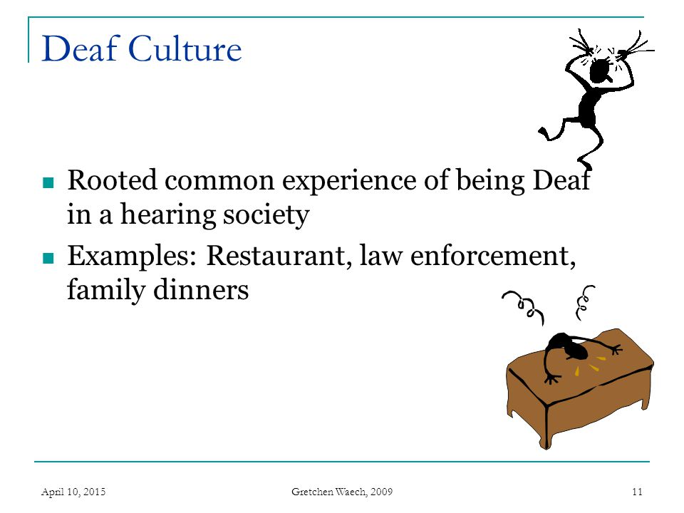 Deaf Culture Rooted common experience of being Deaf in a hearing society. Examples: Restaurant, law enforcement, family dinners.