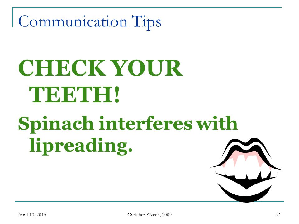 CHECK YOUR TEETH! Spinach interferes with lipreading.