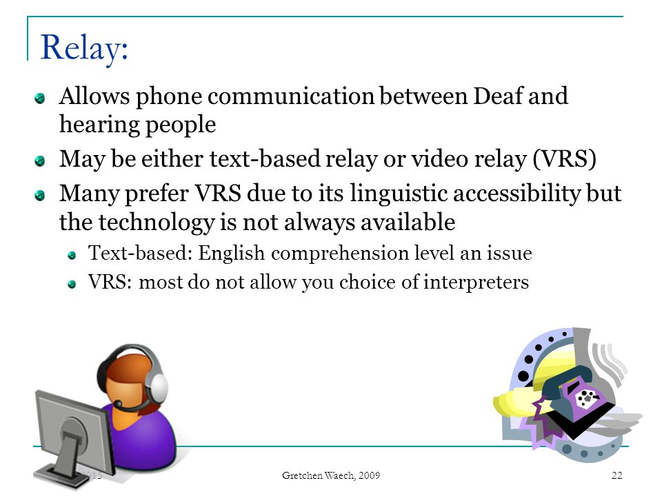 Relay: Allows phone communication between Deaf and hearing people
