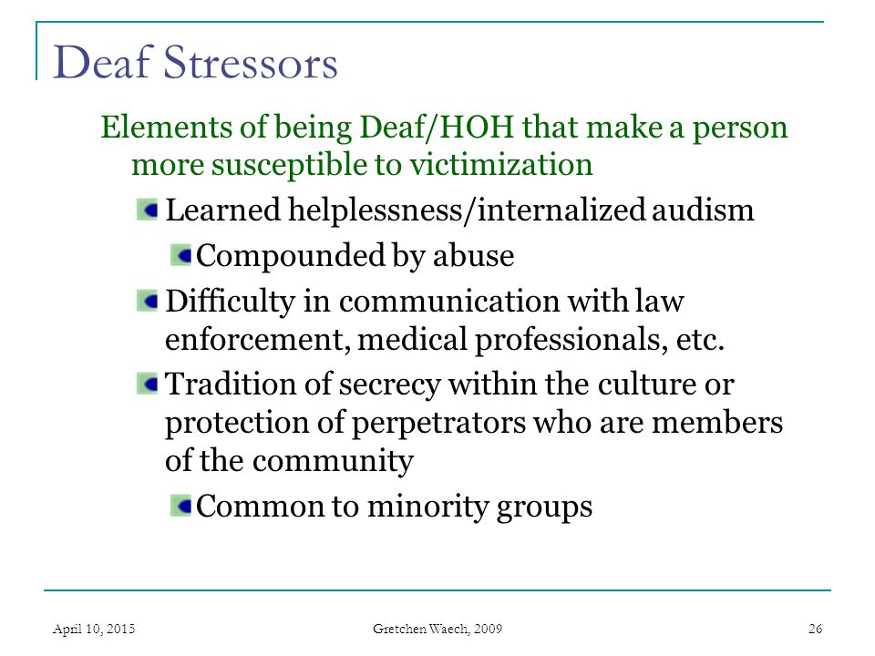 Deaf Stressors Elements of being Deaf/HOH that make a person more susceptible to victimization. Learned helplessness/internalized audism.