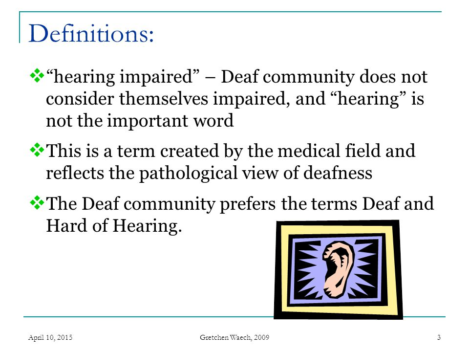 Definitions: hearing impaired – Deaf community does not consider themselves impaired, and hearing is not the important word.