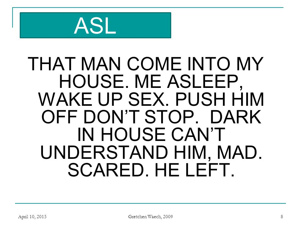 ASL ASL. THAT MAN COME INTO MY HOUSE. ME ASLEEP, WAKE UP SEX. PUSH HIM OFF DON'T STOP. DARK IN HOUSE CAN'T UNDERSTAND HIM, MAD. SCARED. HE LEFT.