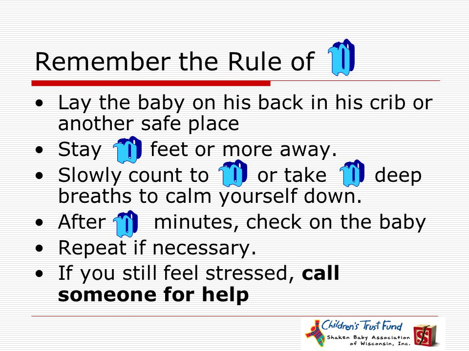 Remember the Rule of 10. Lay the baby on his back in his crib or another safe place. Stay feet or more away.