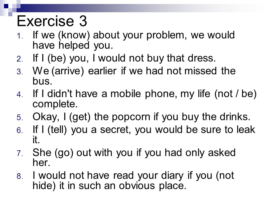 Exercise 3 If we (know) about your problem, we would have helped you.