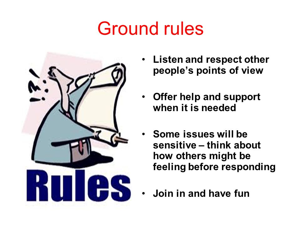 Ground rules Listen and respect other people's points of view