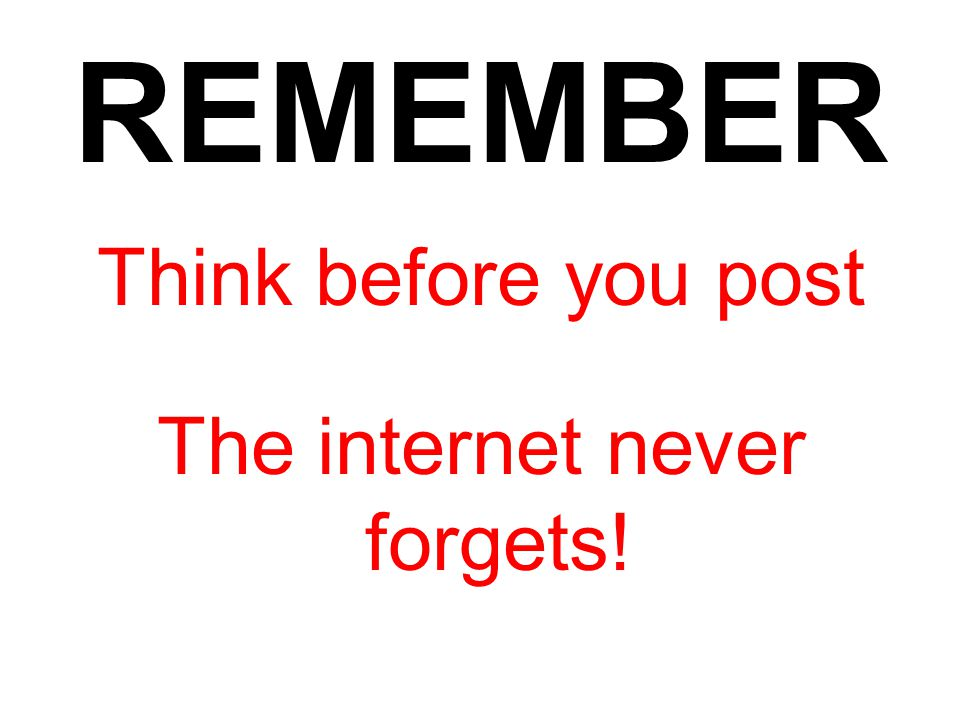 Think before you post The internet never forgets!