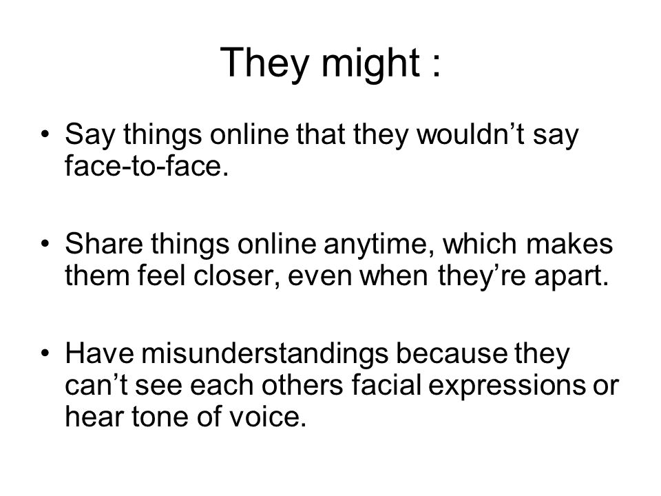 They might : Say things online that they wouldn't say face-to-face.