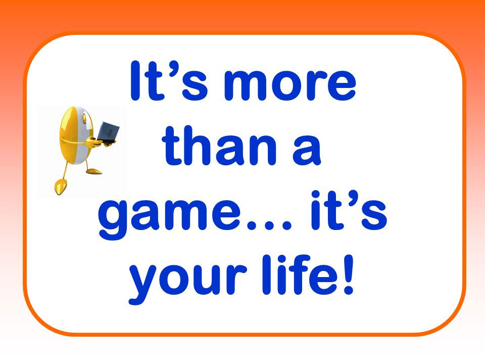 It's more than a game… it's your life!