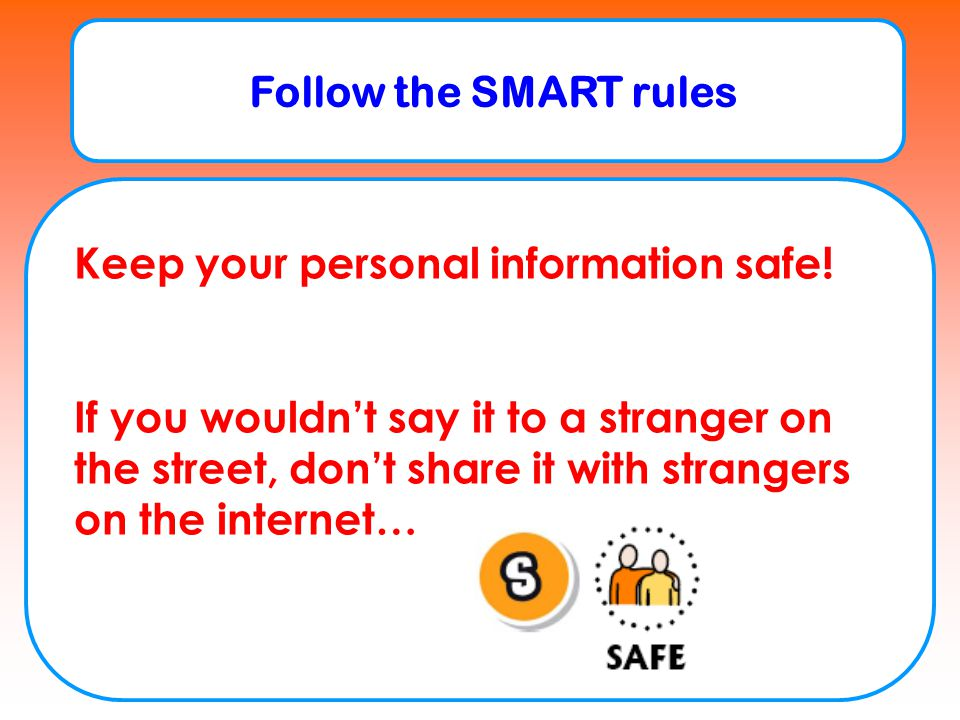 Follow the SMART rules Keep your personal information safe!