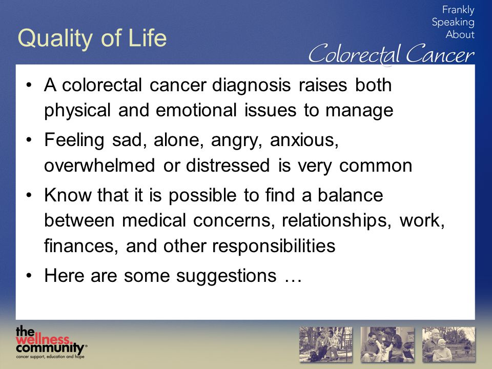 Quality of Life A colorectal cancer diagnosis raises both physical and emotional issues to manage.