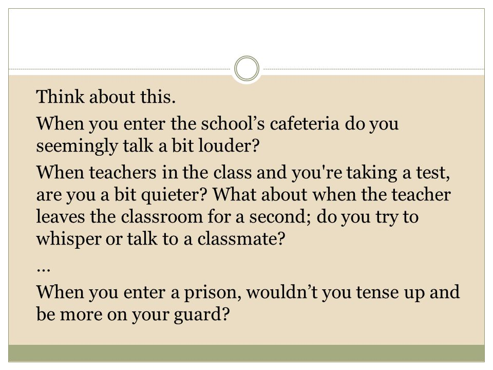 Think about this. When you enter the school's cafeteria do you seemingly talk a bit louder.