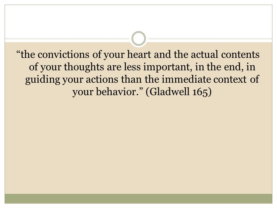 the convictions of your heart and the actual contents of your thoughts are less important, in the end, in guiding your actions than the immediate context of your behavior. (Gladwell 165)