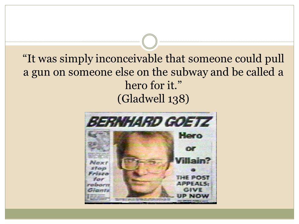 It was simply inconceivable that someone could pull a gun on someone else on the subway and be called a hero for it. (Gladwell 138)