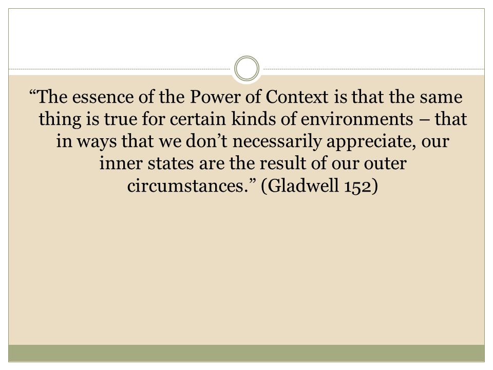 The essence of the Power of Context is that the same thing is true for certain kinds of environments – that in ways that we don't necessarily appreciate, our inner states are the result of our outer circumstances. (Gladwell 152)