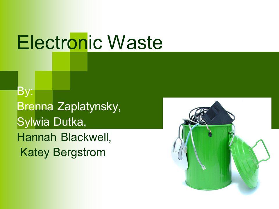Electronic Waste By: Brenna Zaplatynsky, Sylwia Dutka,