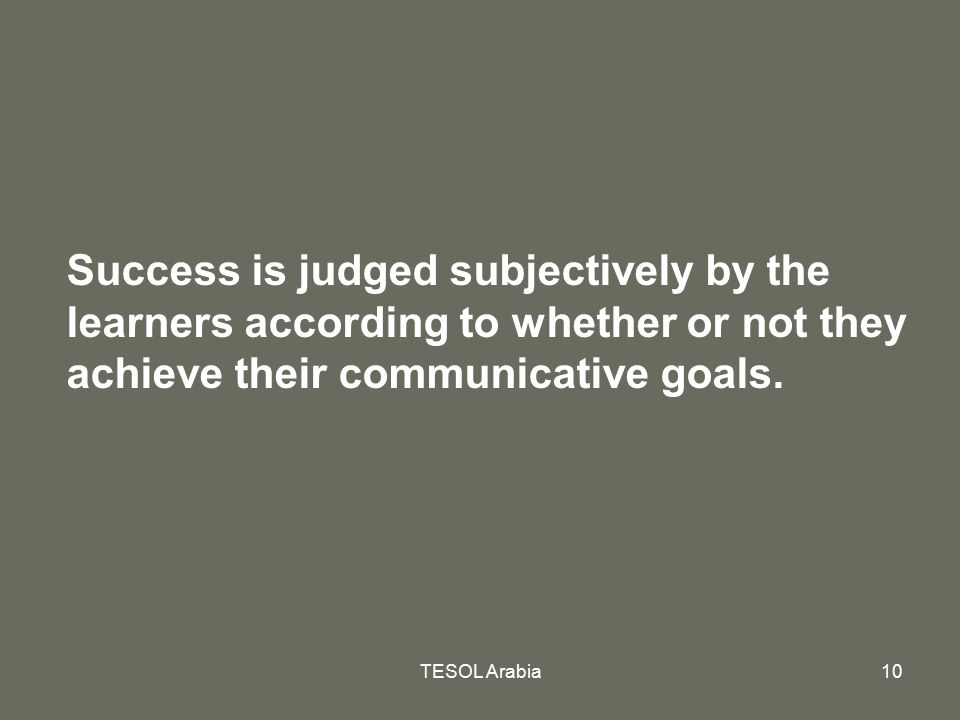 Success is judged subjectively by the learners according to whether or not they achieve their communicative goals.