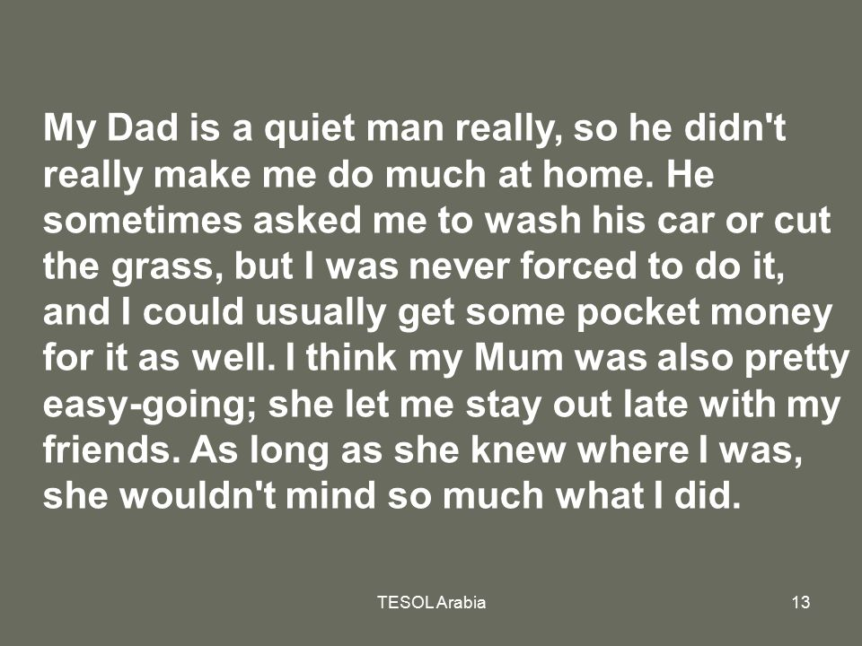 My Dad is a quiet man really, so he didn t really make me do much at home. He sometimes asked me to wash his car or cut the grass, but I was never forced to do it, and I could usually get some pocket money for it as well. I think my Mum was also pretty easy-going; she let me stay out late with my friends. As long as she knew where I was, she wouldn t mind so much what I did.