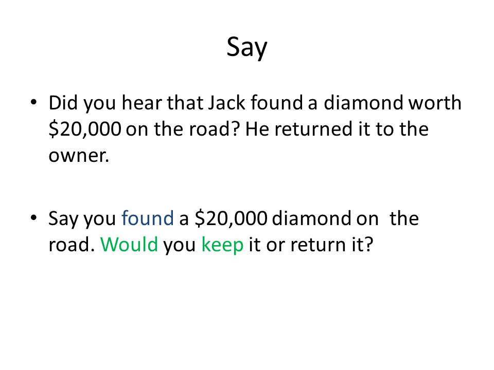 Say Did you hear that Jack found a diamond worth $20,000 on the road He returned it to the owner.