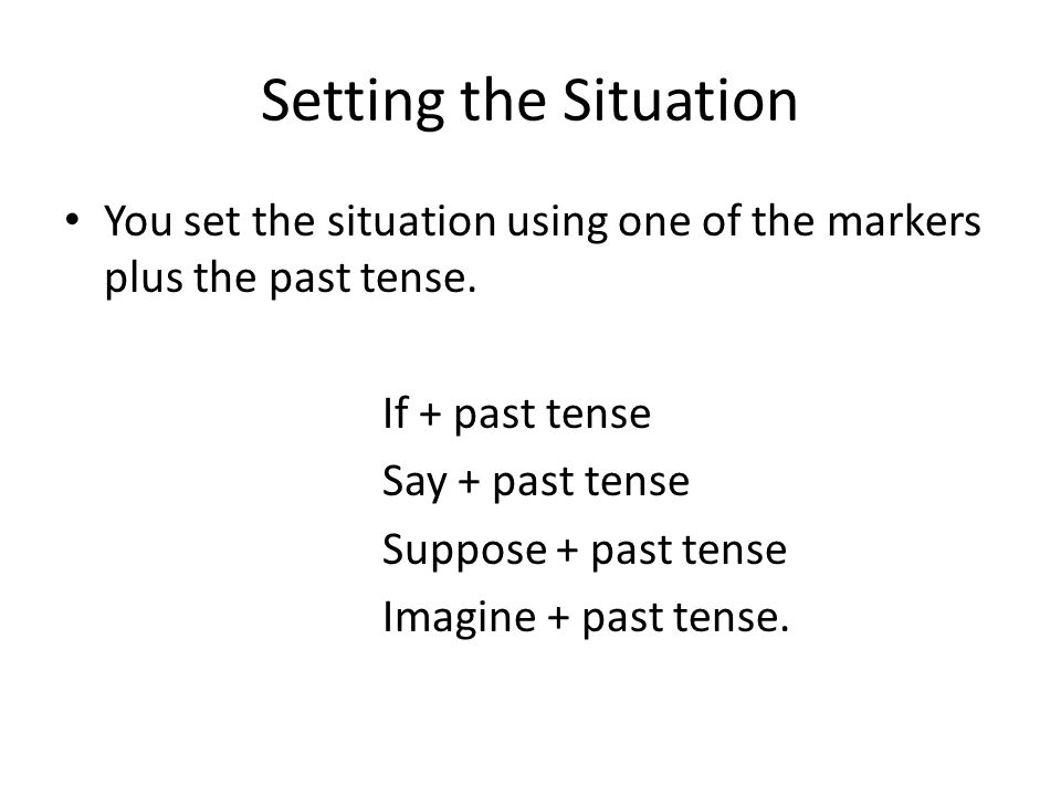 Setting the Situation You set the situation using one of the markers plus the past tense. If + past tense.