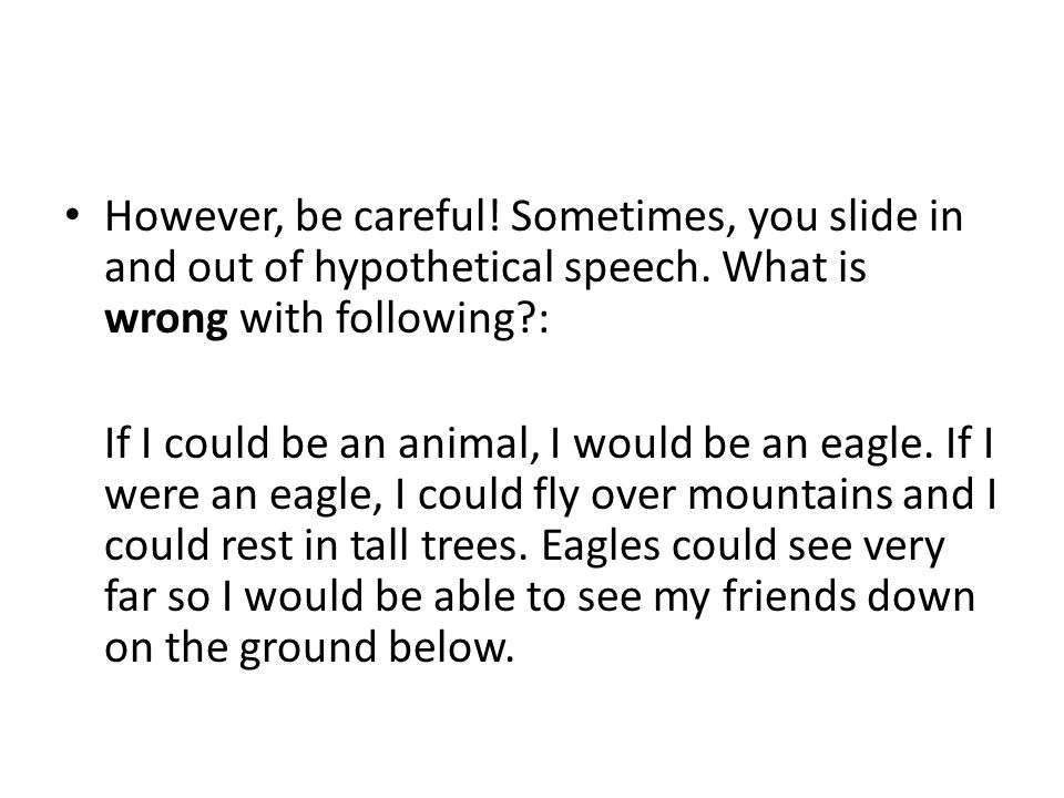 However, be careful! Sometimes, you slide in and out of hypothetical speech. What is wrong with following :