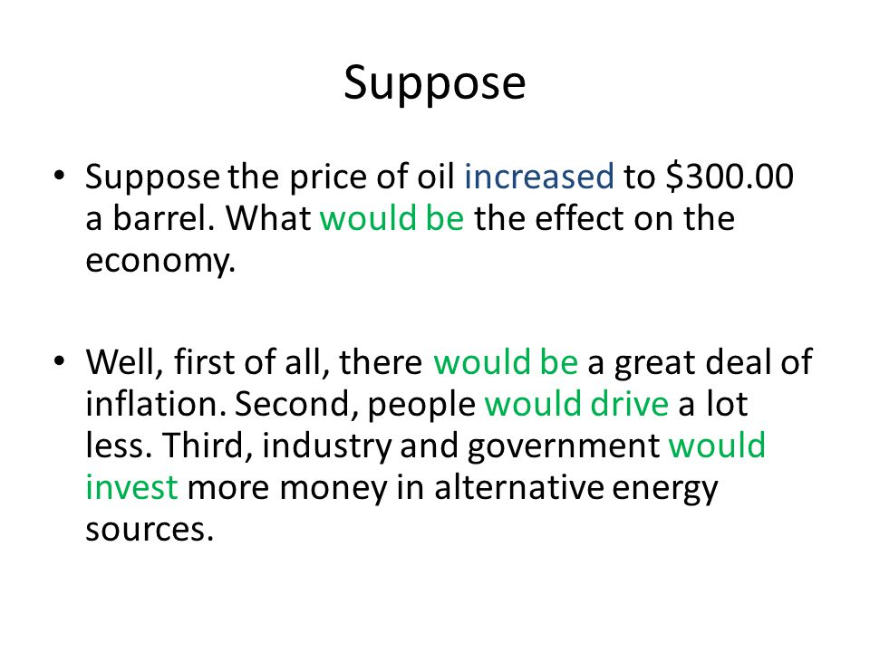 Suppose Suppose the price of oil increased to $300.00 a barrel. What would be the effect on the economy.