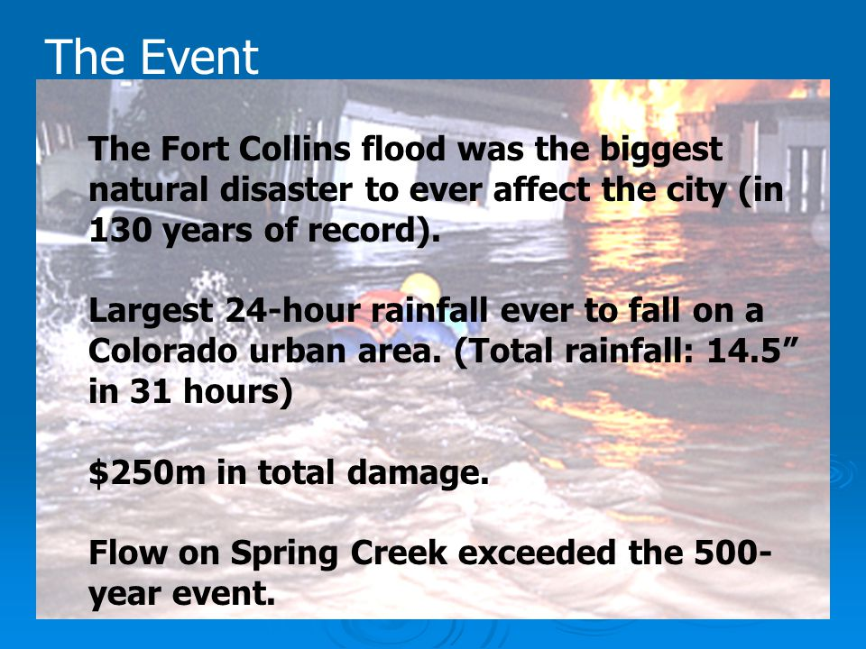 The Event The Fort Collins flood was the biggest natural disaster to ever affect the city (in 130 years of record).