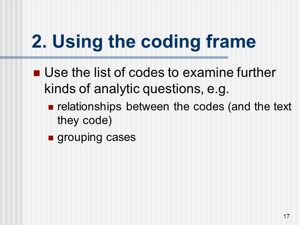 2. Using the coding frame Use the list of codes to examine further kinds of analytic questions, e.g.