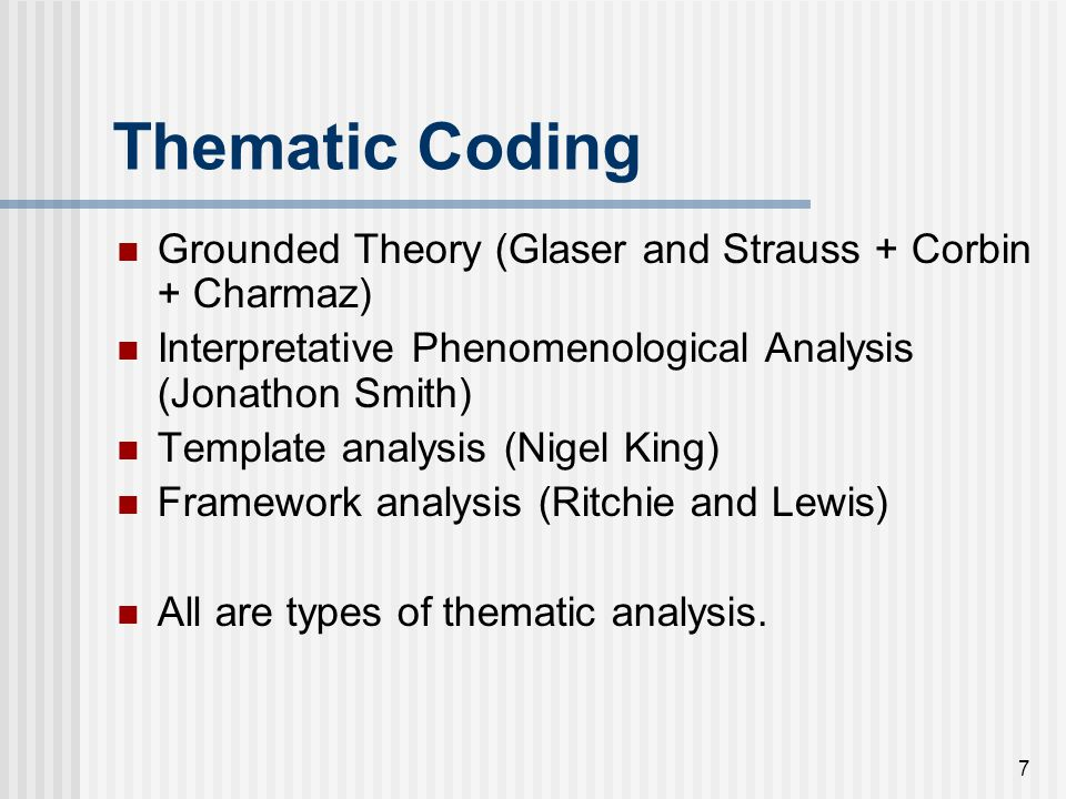 Thematic Coding Grounded Theory (Glaser and Strauss + Corbin + Charmaz) Interpretative Phenomenological Analysis (Jonathon Smith)