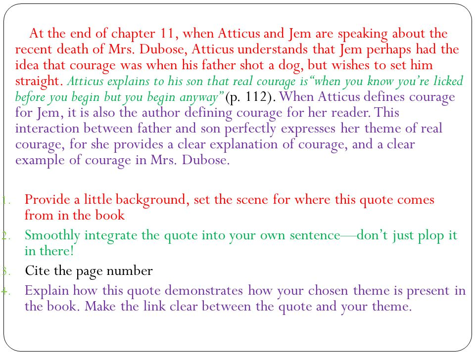 At the end of chapter 11, when Atticus and Jem are speaking about the recent death of Mrs. Dubose, Atticus understands that Jem perhaps had the idea that courage was when his father shot a dog, but wishes to set him straight. Atticus explains to his son that real courage is when you know you're licked before you begin but you begin anyway (p. 112). When Atticus defines courage for Jem, it is also the author defining courage for her reader. This interaction between father and son perfectly expresses her theme of real courage, for she provides a clear explanation of courage, and a clear example of courage in Mrs. Dubose.
