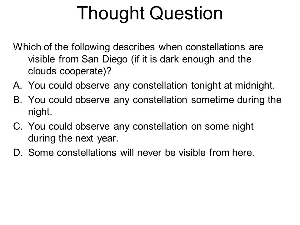 Thought Question Which of the following describes when constellations are visible from San Diego (if it is dark enough and the clouds cooperate)