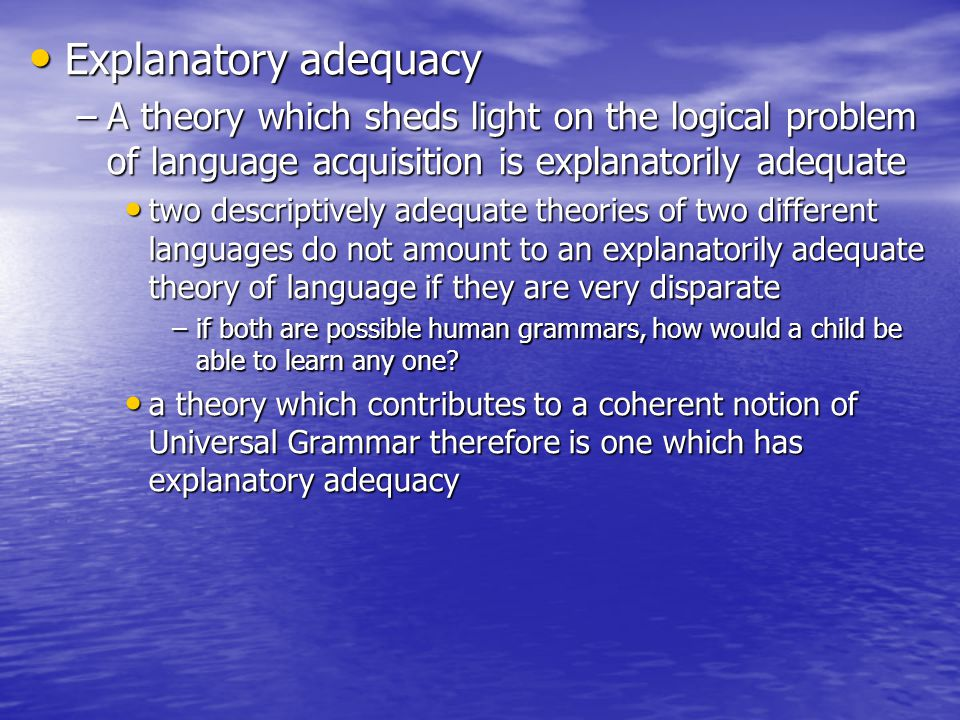 Explanatory adequacy A theory which sheds light on the logical problem of language acquisition is explanatorily adequate.