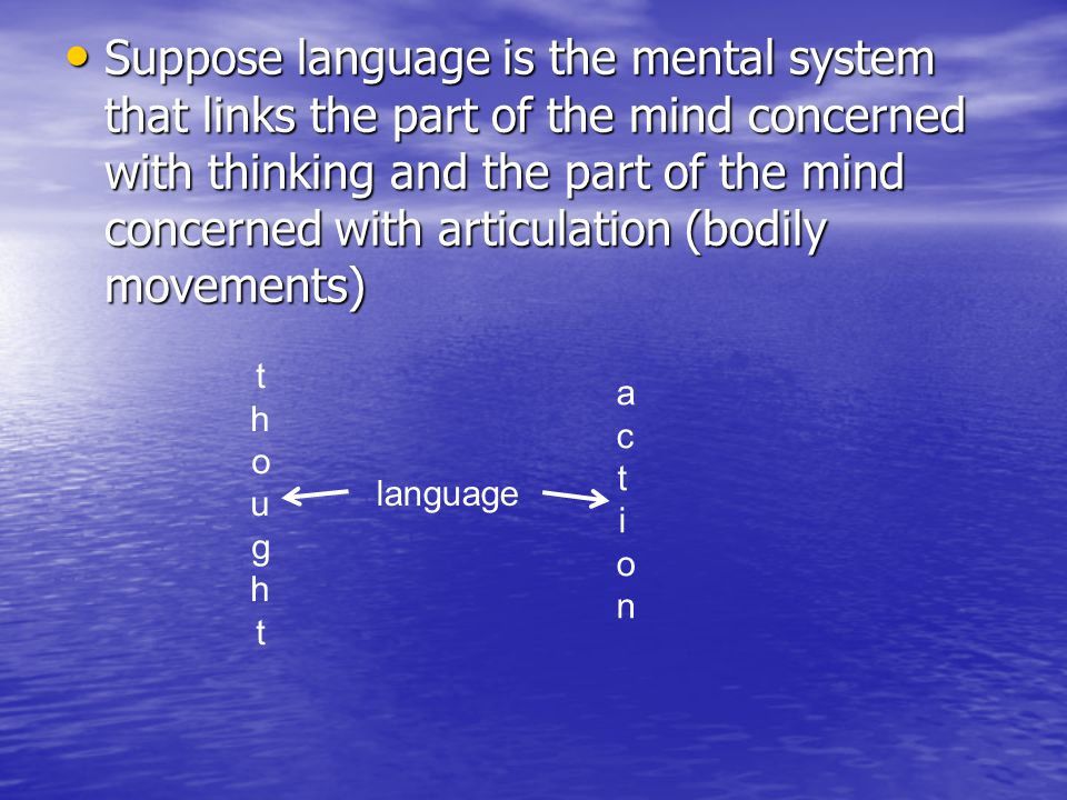 Suppose language is the mental system that links the part of the mind concerned with thinking and the part of the mind concerned with articulation (bodily movements)