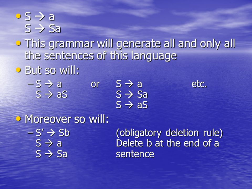 S  a S  Sa This grammar will generate all and only all the sentences of this language. But so will: