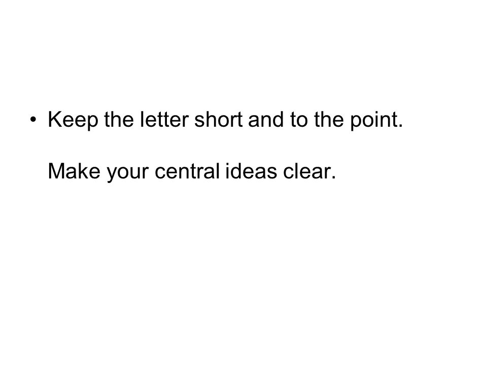 Keep the letter short and to the point. Make your central ideas clear.