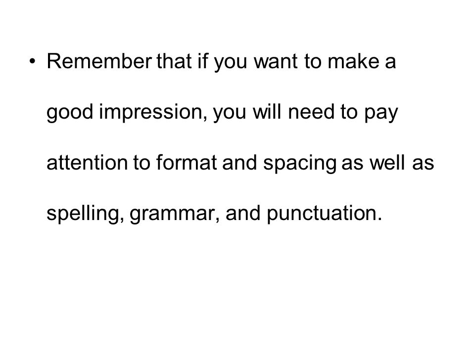 Remember that if you want to make a good impression, you will need to pay attention to format and spacing as well as spelling, grammar, and punctuation.